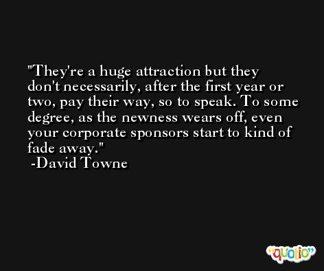 They're a huge attraction but they don't necessarily, after the first year or two, pay their way, so to speak. To some degree, as the newness wears off, even your corporate sponsors start to kind of fade away. -David Towne