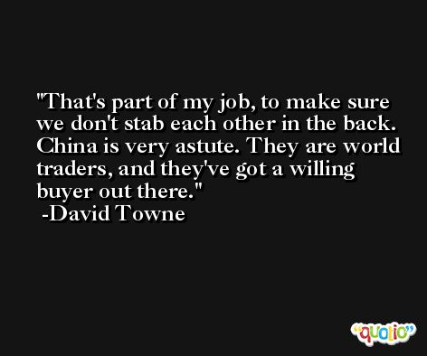 That's part of my job, to make sure we don't stab each other in the back. China is very astute. They are world traders, and they've got a willing buyer out there. -David Towne
