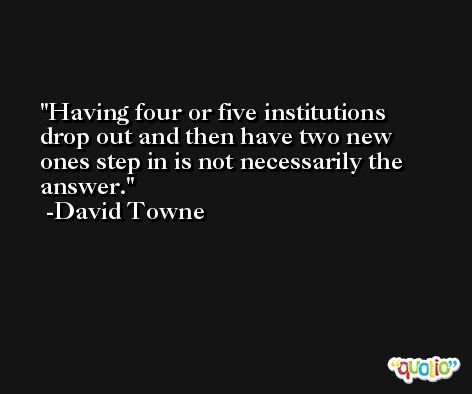 Having four or five institutions drop out and then have two new ones step in is not necessarily the answer. -David Towne