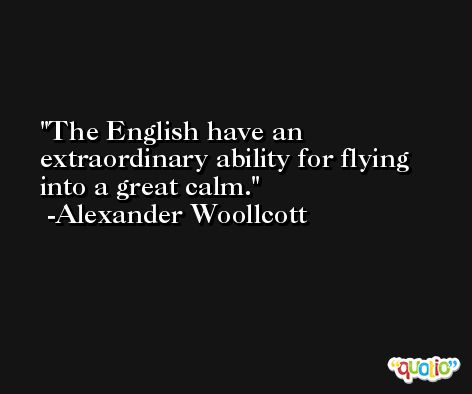 The English have an extraordinary ability for flying into a great calm. -Alexander Woollcott