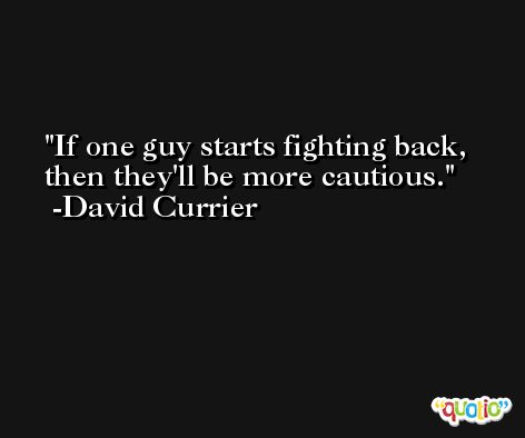 If one guy starts fighting back, then they'll be more cautious. -David Currier