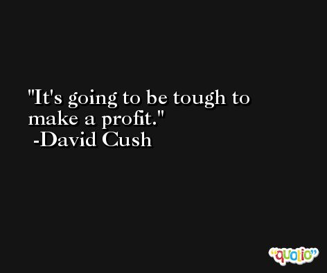 It's going to be tough to make a profit. -David Cush