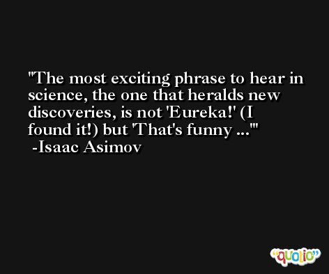 The most exciting phrase to hear in science, the one that heralds new discoveries, is not 'Eureka!' (I found it!) but 'That's funny ...' -Isaac Asimov
