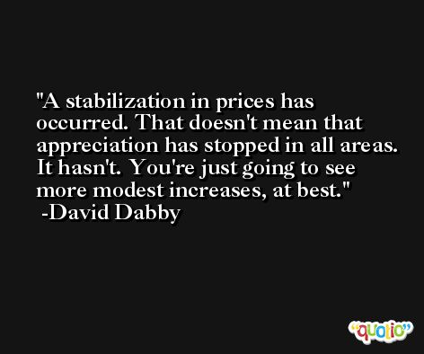 A stabilization in prices has occurred. That doesn't mean that appreciation has stopped in all areas. It hasn't. You're just going to see more modest increases, at best. -David Dabby