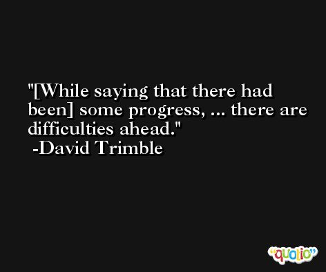[While saying that there had been] some progress, ... there are difficulties ahead. -David Trimble