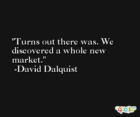 Turns out there was. We discovered a whole new market. -David Dalquist