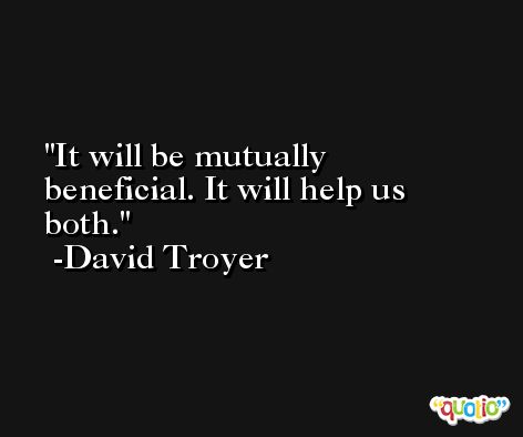 It will be mutually beneficial. It will help us both. -David Troyer
