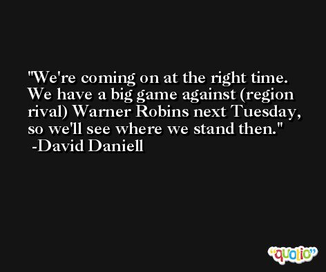 We're coming on at the right time. We have a big game against (region rival) Warner Robins next Tuesday, so we'll see where we stand then. -David Daniell
