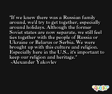 If we knew there was a Russian family around, we'd try to get together, especially around holidays. Although the former Soviet states are now separate, we still feel ties together with the people of Russia or Ukraine or Belarus or Serbia. We were brought up with this culture and religion. Especially here in the U.S., it's important to keep our religion and heritage. -Alexander Yakovlev