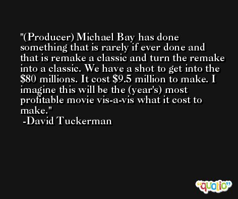 (Producer) Michael Bay has done something that is rarely if ever done and that is remake a classic and turn the remake into a classic. We have a shot to get into the $80 millions. It cost $9.5 million to make. I imagine this will be the (year's) most profitable movie vis-a-vis what it cost to make. -David Tuckerman