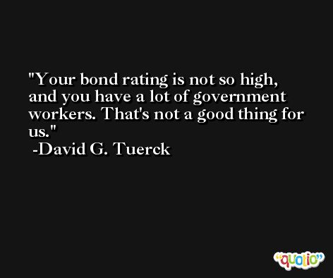 Your bond rating is not so high, and you have a lot of government workers. That's not a good thing for us. -David G. Tuerck