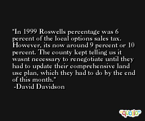In 1999 Roswells percentage was 6 percent of the local options sales tax. However, its now around 9 percent or 10 percent. The county kept telling us it wasnt necessary to renegotiate until they had to update their comprehensive land use plan, which they had to do by the end of this month. -David Davidson