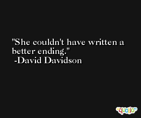 She couldn't have written a better ending. -David Davidson
