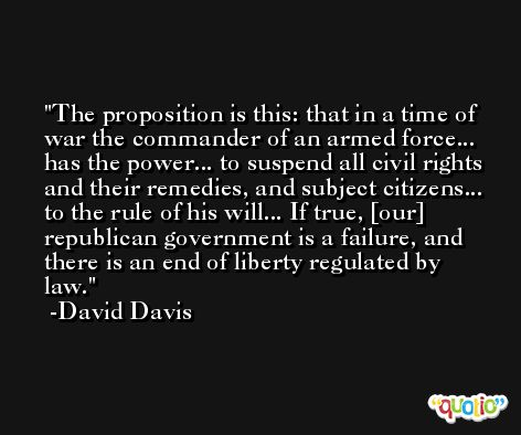 The proposition is this: that in a time of war the commander of an armed force... has the power... to suspend all civil rights and their remedies, and subject citizens... to the rule of his will... If true, [our] republican government is a failure, and there is an end of liberty regulated by law. -David Davis