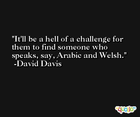 It'll be a hell of a challenge for them to find someone who speaks, say, Arabic and Welsh. -David Davis