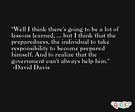 Well I think there's going to be a lot of lessons learned, ... but I think that the preparedness, the individual to take responsibility to become prepared himself. And to realize that the government can't always help him. -David Davis