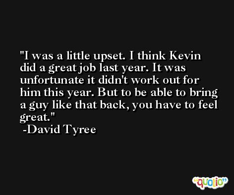 I was a little upset. I think Kevin did a great job last year. It was unfortunate it didn't work out for him this year. But to be able to bring a guy like that back, you have to feel great. -David Tyree