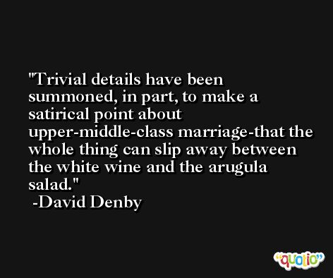 Trivial details have been summoned, in part, to make a satirical point about upper-middle-class marriage-that the whole thing can slip away between the white wine and the arugula salad. -David Denby