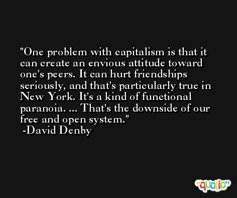 One problem with capitalism is that it can create an envious attitude toward one's peers. It can hurt friendships seriously, and that's particularly true in New York. It's a kind of functional paranoia. ... That's the downside of our free and open system. -David Denby