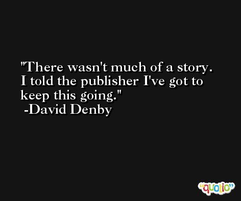 There wasn't much of a story. I told the publisher I've got to keep this going. -David Denby