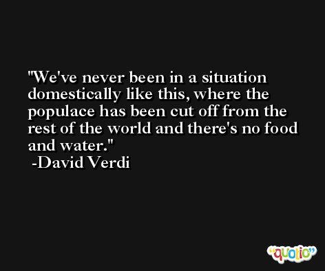 We've never been in a situation domestically like this, where the populace has been cut off from the rest of the world and there's no food and water. -David Verdi