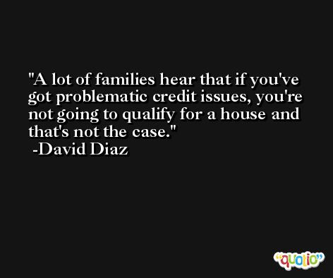 A lot of families hear that if you've got problematic credit issues, you're not going to qualify for a house and that's not the case. -David Diaz