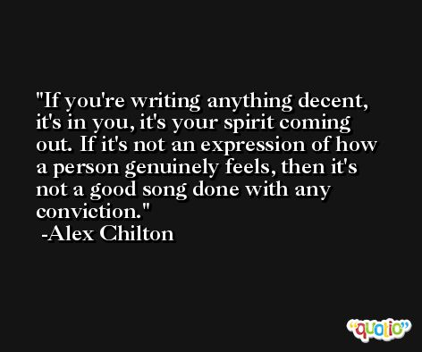 If you're writing anything decent, it's in you, it's your spirit coming out. If it's not an expression of how a person genuinely feels, then it's not a good song done with any conviction. -Alex Chilton