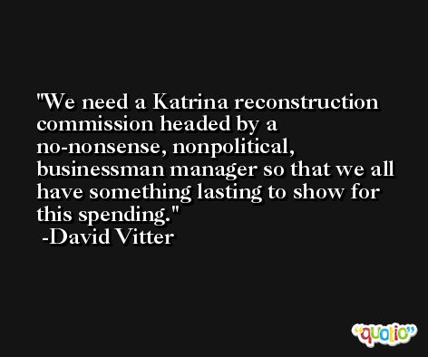 We need a Katrina reconstruction commission headed by a no-nonsense, nonpolitical, businessman manager so that we all have something lasting to show for this spending. -David Vitter