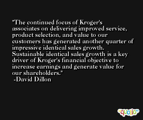 The continued focus of Kroger's associates on delivering improved service, product selection, and value to our customers has generated another quarter of impressive identical sales growth. Sustainable identical sales growth is a key driver of Kroger's financial objective to increase earnings and generate value for our shareholders. -David Dillon