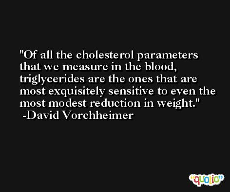 Of all the cholesterol parameters that we measure in the blood, triglycerides are the ones that are most exquisitely sensitive to even the most modest reduction in weight. -David Vorchheimer