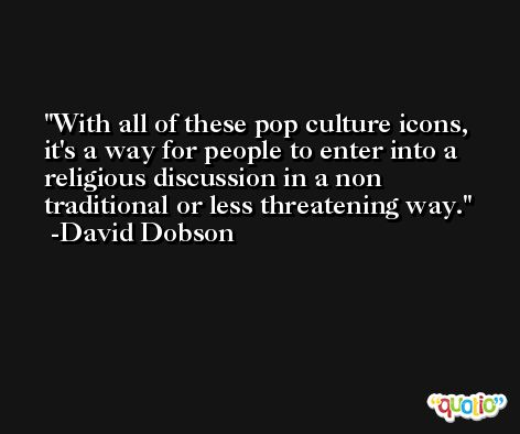 With all of these pop culture icons, it's a way for people to enter into a religious discussion in a non traditional or less threatening way. -David Dobson