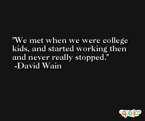 We met when we were college kids, and started working then and never really stopped. -David Wain