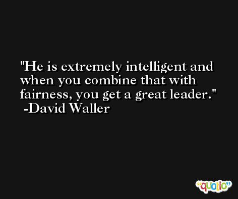 He is extremely intelligent and when you combine that with fairness, you get a great leader. -David Waller