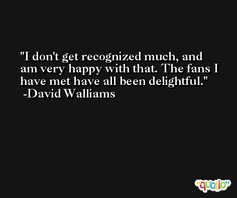 I don't get recognized much, and am very happy with that. The fans I have met have all been delightful. -David Walliams
