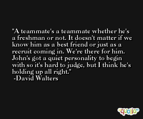A teammate's a teammate whether he's a freshman or not. It doesn't matter if we know him as a best friend or just as a recruit coming in. We're there for him. John's got a quiet personality to begin with so it's hard to judge, but I think he's holding up all right. -David Walters