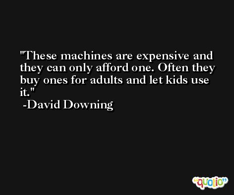 These machines are expensive and they can only afford one. Often they buy ones for adults and let kids use it. -David Downing