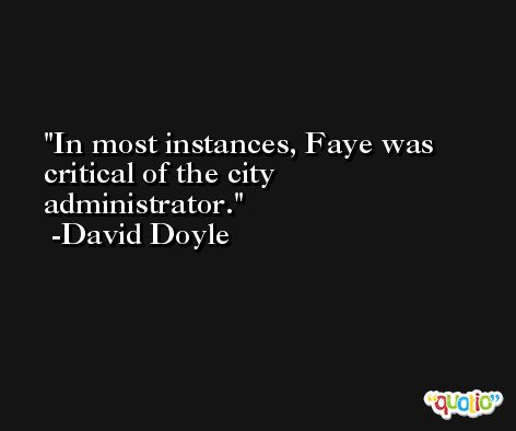 In most instances, Faye was critical of the city administrator. -David Doyle