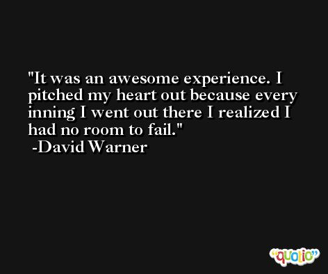 It was an awesome experience. I pitched my heart out because every inning I went out there I realized I had no room to fail. -David Warner
