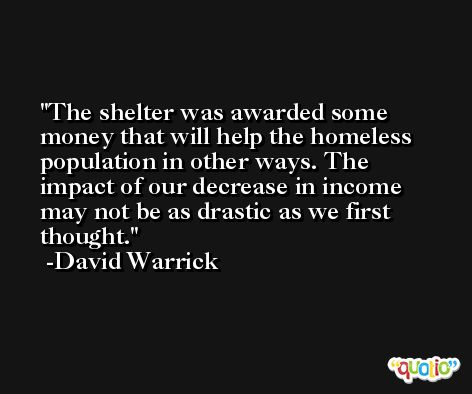 The shelter was awarded some money that will help the homeless population in other ways. The impact of our decrease in income may not be as drastic as we first thought. -David Warrick