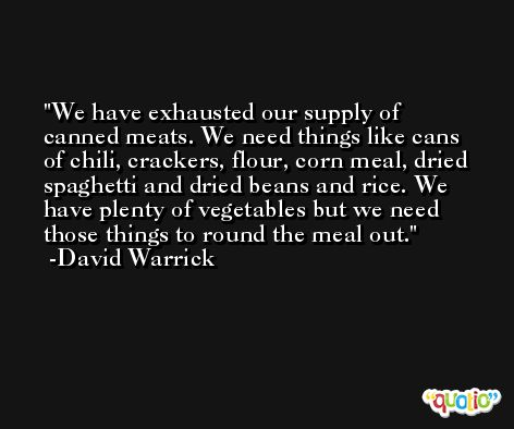 We have exhausted our supply of canned meats. We need things like cans of chili, crackers, flour, corn meal, dried spaghetti and dried beans and rice. We have plenty of vegetables but we need those things to round the meal out. -David Warrick