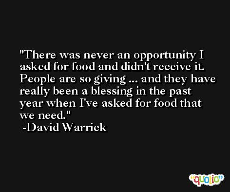 There was never an opportunity I asked for food and didn't receive it. People are so giving ... and they have really been a blessing in the past year when I've asked for food that we need. -David Warrick