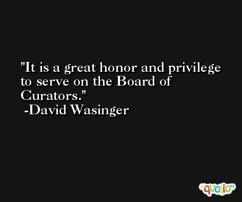 It is a great honor and privilege to serve on the Board of Curators. -David Wasinger