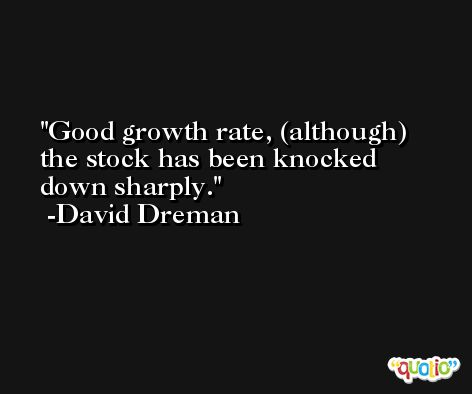 Good growth rate, (although) the stock has been knocked down sharply. -David Dreman