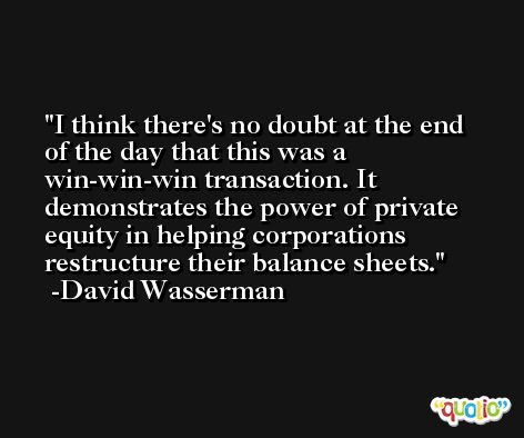I think there's no doubt at the end of the day that this was a win-win-win transaction. It demonstrates the power of private equity in helping corporations restructure their balance sheets. -David Wasserman