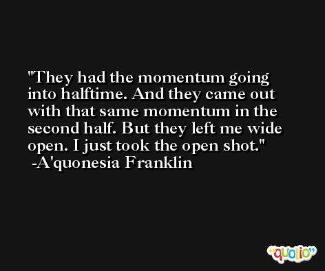 They had the momentum going into halftime. And they came out with that same momentum in the second half. But they left me wide open. I just took the open shot. -A'quonesia Franklin