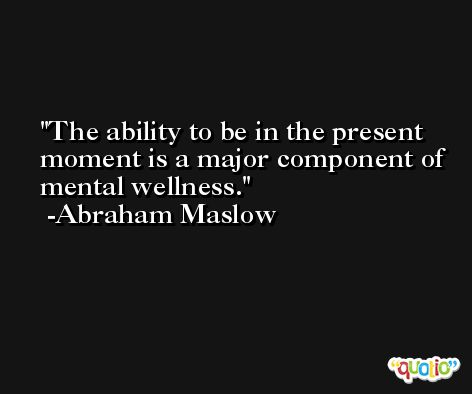 The ability to be in the present moment is a major component of mental wellness. -Abraham Maslow