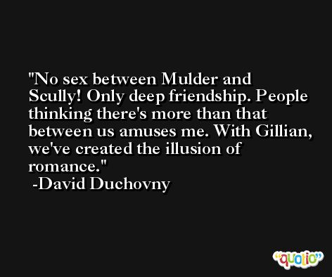 No sex between Mulder and Scully! Only deep friendship. People thinking there's more than that between us amuses me. With Gillian, we've created the illusion of romance. -David Duchovny
