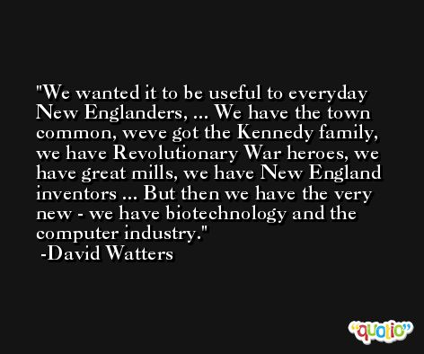 We wanted it to be useful to everyday New Englanders, ... We have the town common, weve got the Kennedy family, we have Revolutionary War heroes, we have great mills, we have New England inventors ... But then we have the very new - we have biotechnology and the computer industry. -David Watters