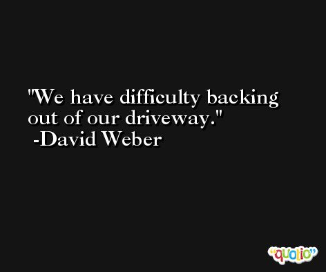 We have difficulty backing out of our driveway. -David Weber