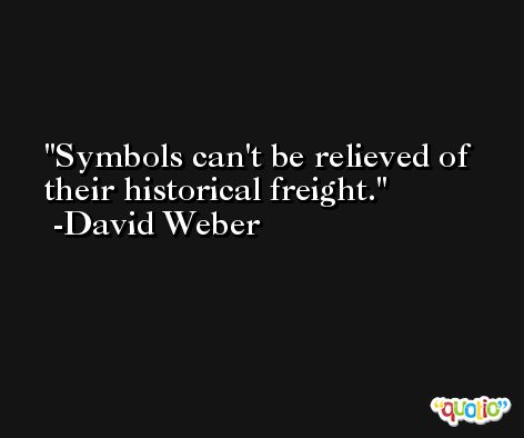 Symbols can't be relieved of their historical freight. -David Weber